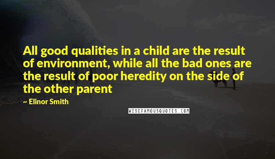 Elinor Smith quotes: All good qualities in a child are the result of environment, while all the bad ones are the result of poor heredity on the side of the other parent