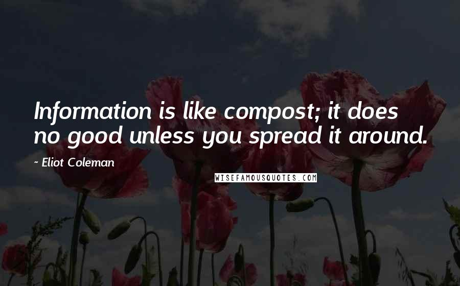 Eliot Coleman quotes: Information is like compost; it does no good unless you spread it around.