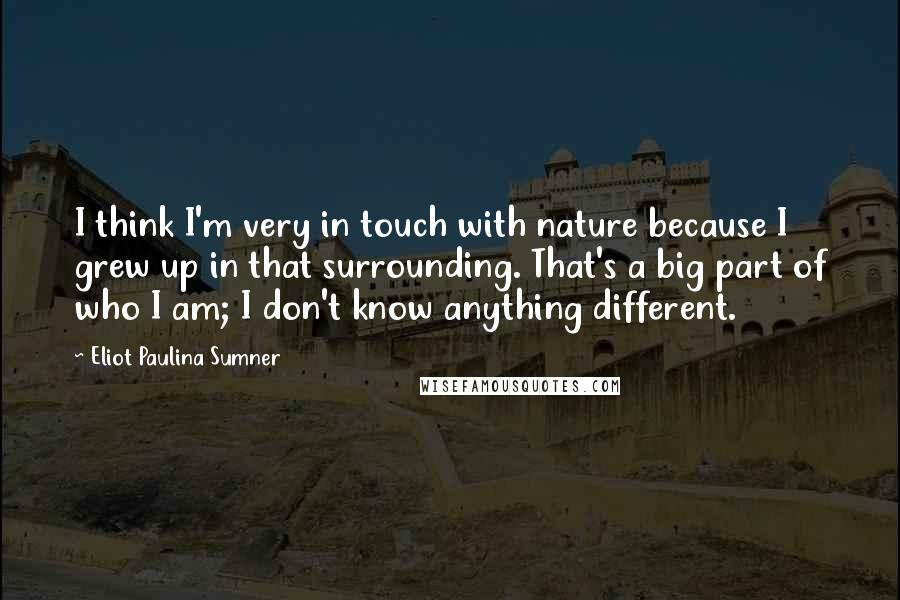 Eliot Paulina Sumner quotes: I think I'm very in touch with nature because I grew up in that surrounding. That's a big part of who I am; I don't know anything different.