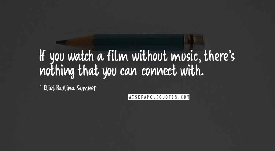 Eliot Paulina Sumner quotes: If you watch a film without music, there's nothing that you can connect with.