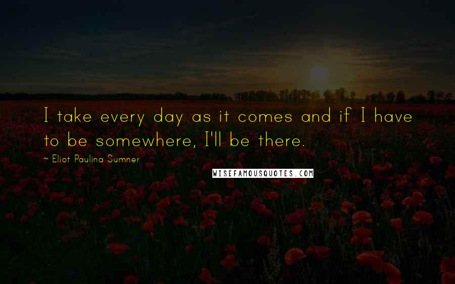 Eliot Paulina Sumner quotes: I take every day as it comes and if I have to be somewhere, I'll be there.