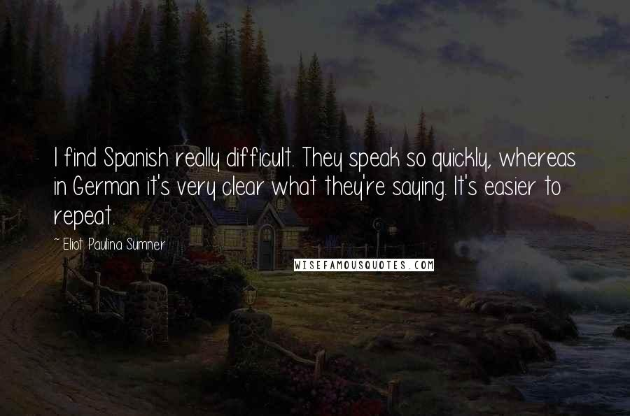 Eliot Paulina Sumner quotes: I find Spanish really difficult. They speak so quickly, whereas in German it's very clear what they're saying. It's easier to repeat.