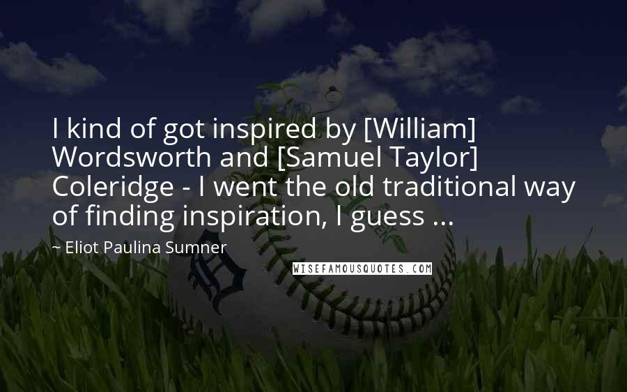 Eliot Paulina Sumner quotes: I kind of got inspired by [William] Wordsworth and [Samuel Taylor] Coleridge - I went the old traditional way of finding inspiration, I guess ...