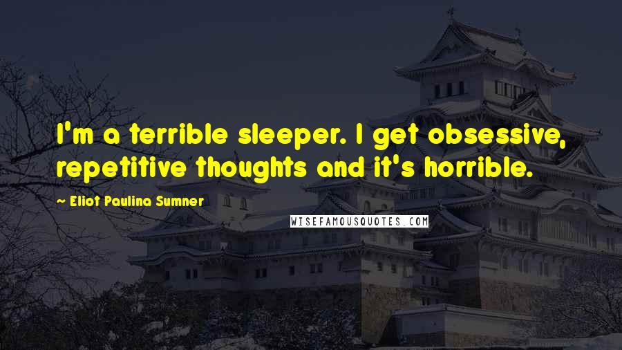 Eliot Paulina Sumner quotes: I'm a terrible sleeper. I get obsessive, repetitive thoughts and it's horrible.