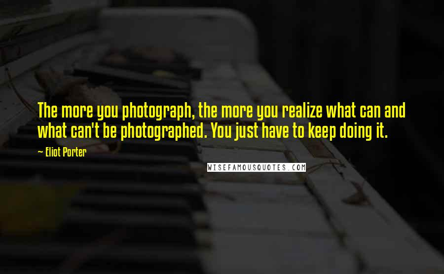 Eliot Porter quotes: The more you photograph, the more you realize what can and what can't be photographed. You just have to keep doing it.