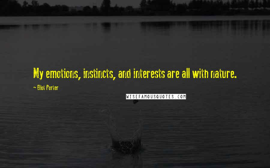 Eliot Porter quotes: My emotions, instincts, and interests are all with nature.
