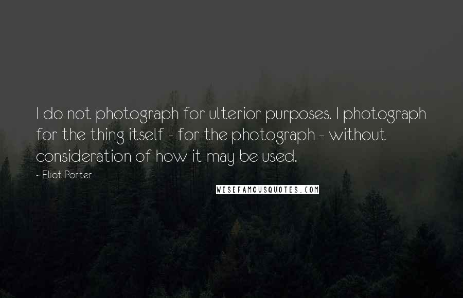 Eliot Porter quotes: I do not photograph for ulterior purposes. I photograph for the thing itself - for the photograph - without consideration of how it may be used.