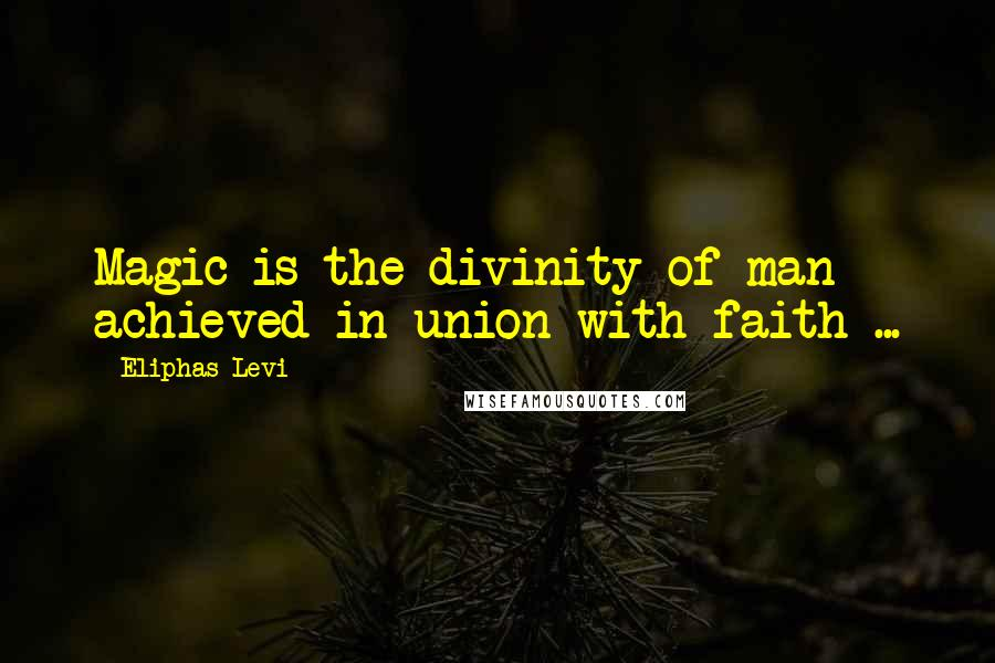 Eliphas Levi quotes: Magic is the divinity of man achieved in union with faith ...