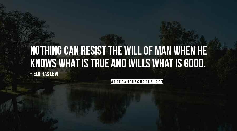 Eliphas Levi quotes: Nothing can resist the will of man when he knows what is true and wills what is good.