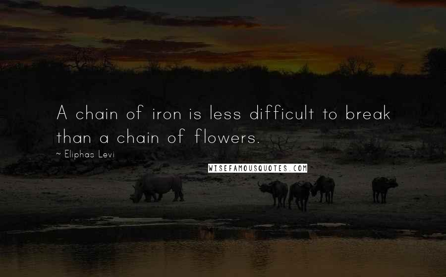 Eliphas Levi quotes: A chain of iron is less difficult to break than a chain of flowers.