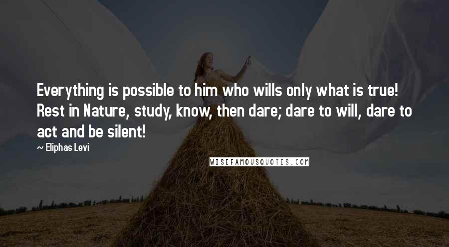 Eliphas Levi quotes: Everything is possible to him who wills only what is true! Rest in Nature, study, know, then dare; dare to will, dare to act and be silent!