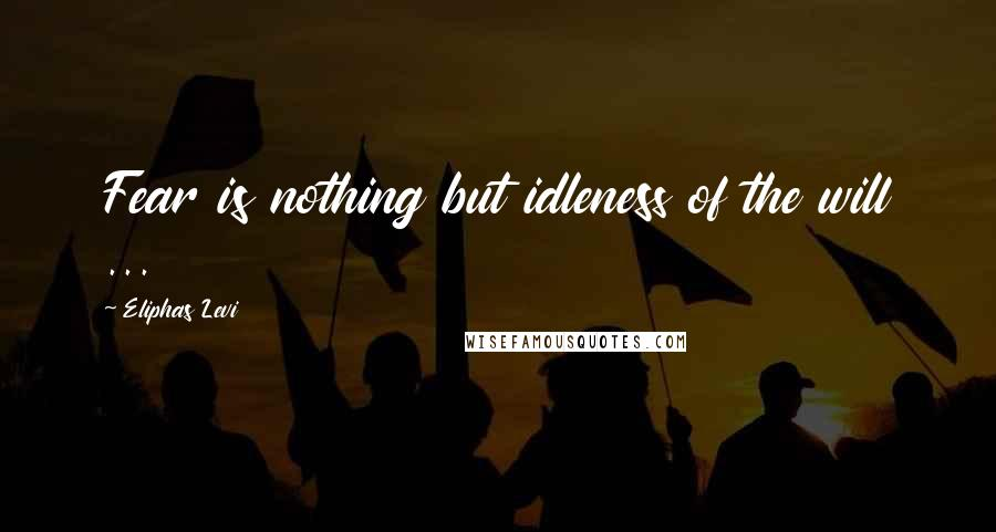 Eliphas Levi quotes: Fear is nothing but idleness of the will ...