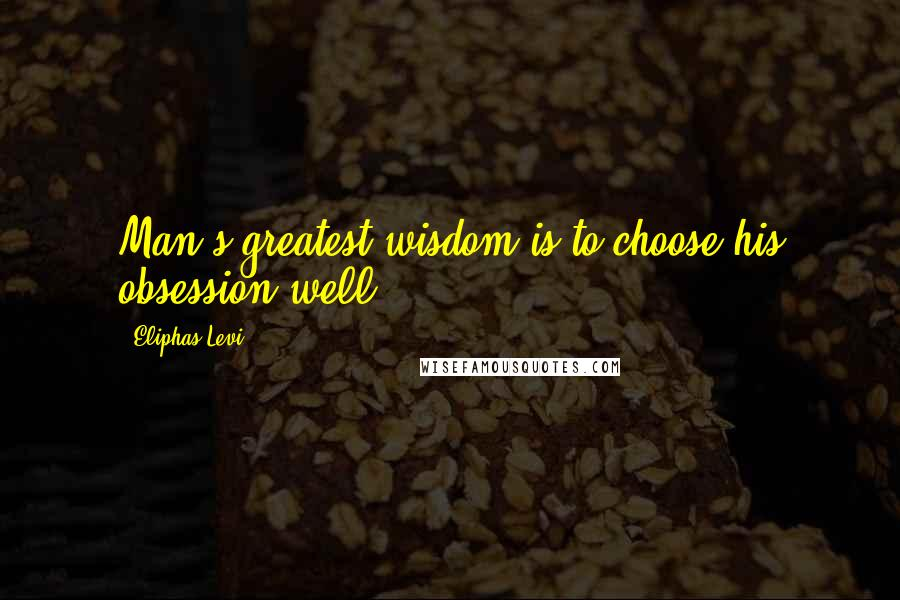 Eliphas Levi quotes: Man's greatest wisdom is to choose his obsession well.