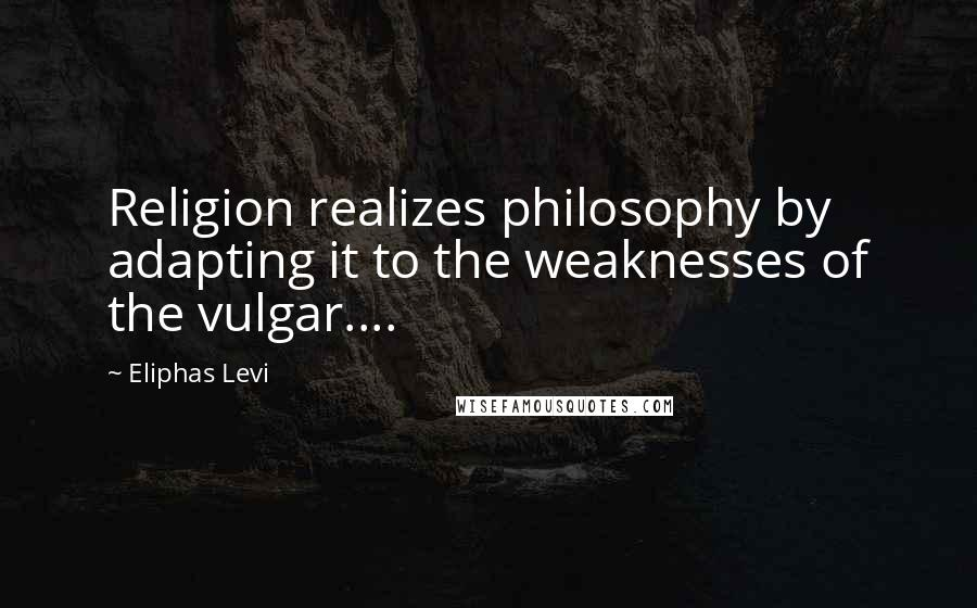 Eliphas Levi quotes: Religion realizes philosophy by adapting it to the weaknesses of the vulgar....