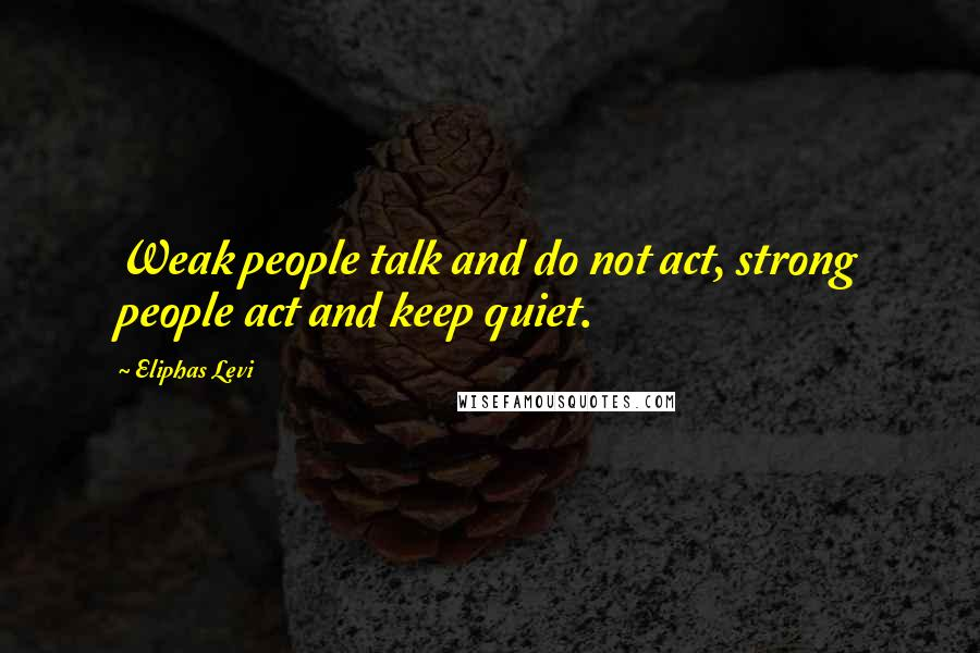 Eliphas Levi quotes: Weak people talk and do not act, strong people act and keep quiet.