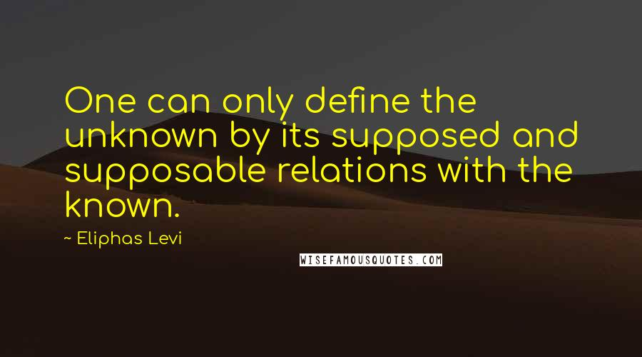 Eliphas Levi quotes: One can only define the unknown by its supposed and supposable relations with the known.