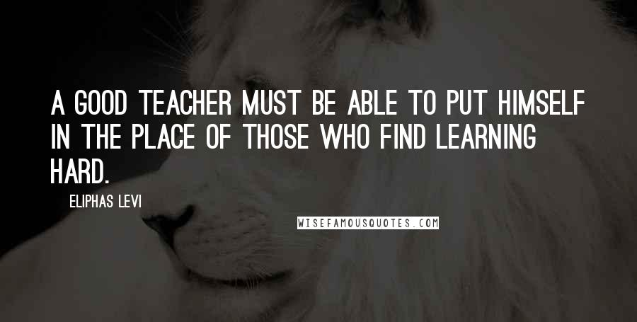 Eliphas Levi quotes: A good teacher must be able to put himself in the place of those who find learning hard.