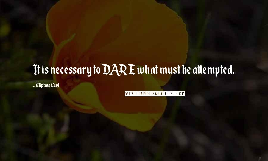 Eliphas Levi quotes: It is necessary to DARE what must be attempted.