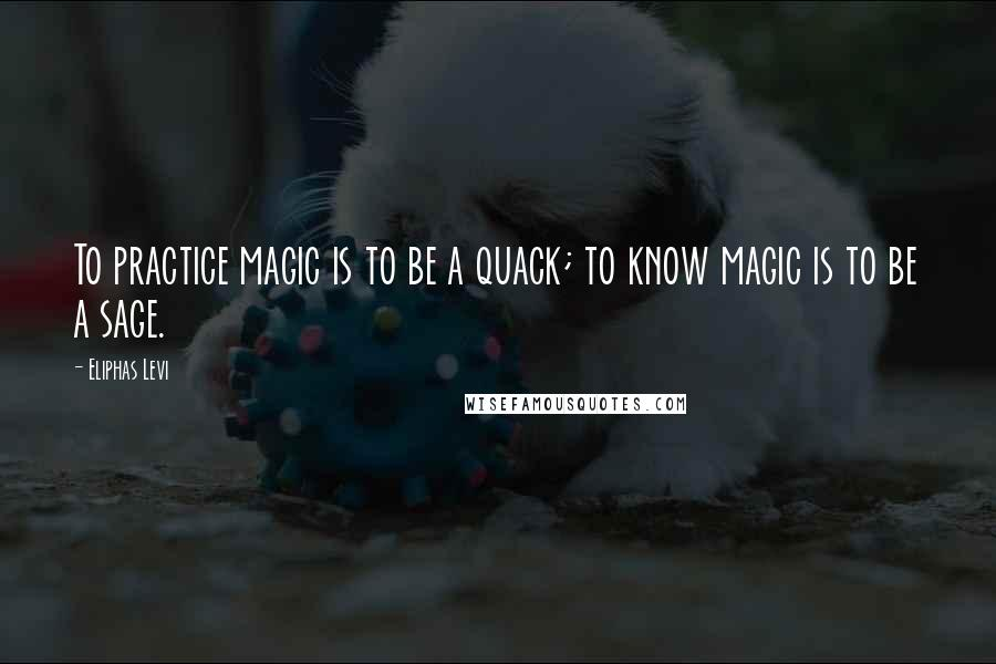 Eliphas Levi quotes: To practice magic is to be a quack; to know magic is to be a sage.