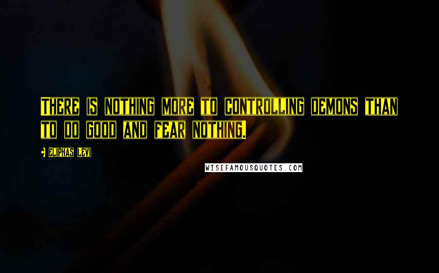 Eliphas Levi quotes: There is nothing more to controlling demons than to do good and fear nothing.