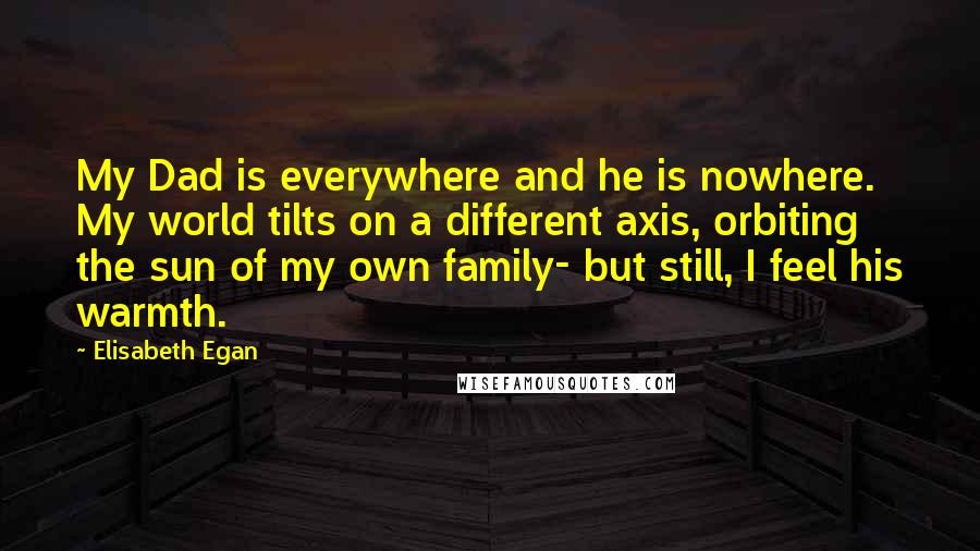 Elisabeth Egan quotes: My Dad is everywhere and he is nowhere. My world tilts on a different axis, orbiting the sun of my own family- but still, I feel his warmth.