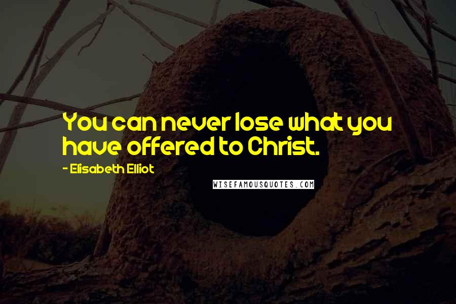 Elisabeth Elliot quotes: You can never lose what you have offered to Christ.