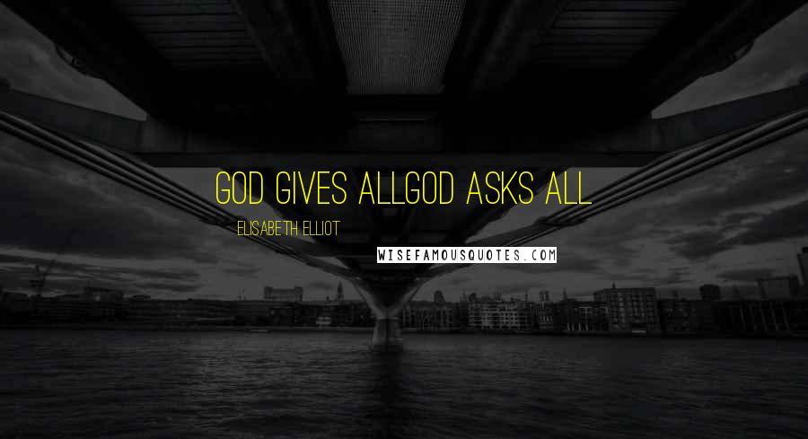 Elisabeth Elliot quotes: God gives allGod asks all