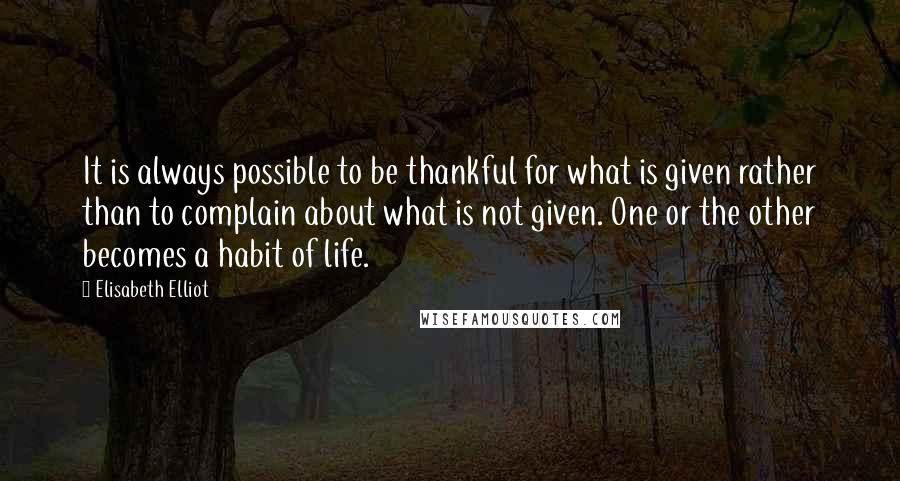 Elisabeth Elliot quotes: It is always possible to be thankful for what is given rather than to complain about what is not given. One or the other becomes a habit of life.