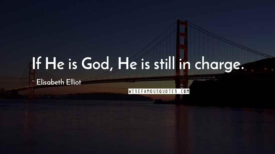 Elisabeth Elliot quotes: If He is God, He is still in charge.