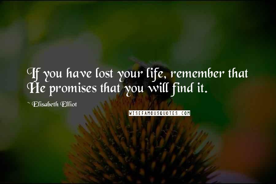 Elisabeth Elliot quotes: If you have lost your life, remember that He promises that you will find it.