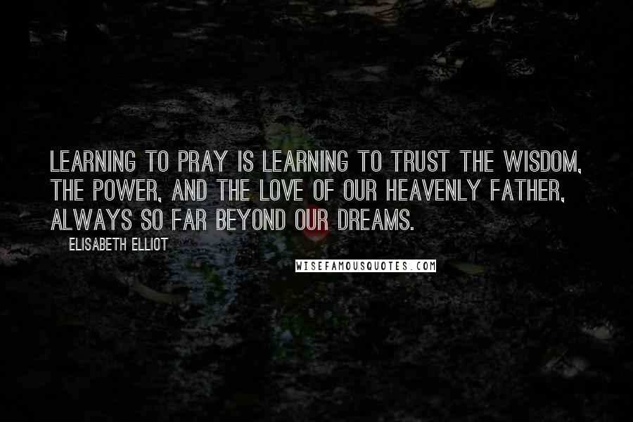 Elisabeth Elliot quotes: Learning to pray is learning to trust the wisdom, the power, and the love of our Heavenly Father, always so far beyond our dreams.
