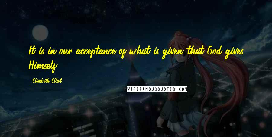 Elisabeth Elliot quotes: It is in our acceptance of what is given that God gives Himself.