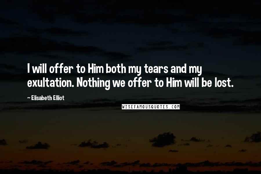 Elisabeth Elliot quotes: I will offer to Him both my tears and my exultation. Nothing we offer to Him will be lost.