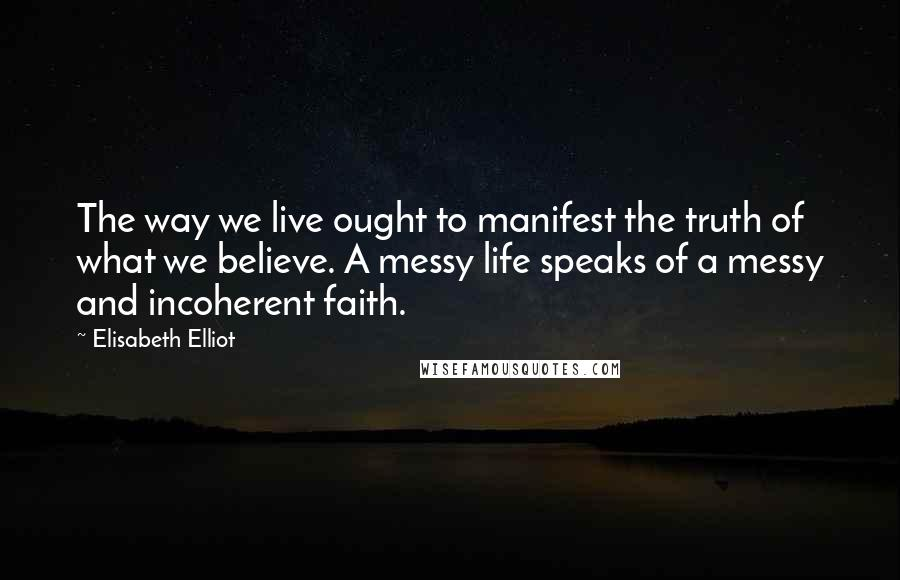 Elisabeth Elliot quotes: The way we live ought to manifest the truth of what we believe. A messy life speaks of a messy and incoherent faith.