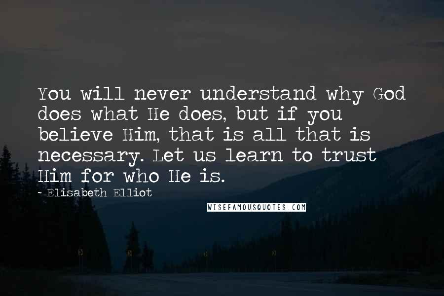 Elisabeth Elliot quotes: You will never understand why God does what He does, but if you believe Him, that is all that is necessary. Let us learn to trust Him for who He