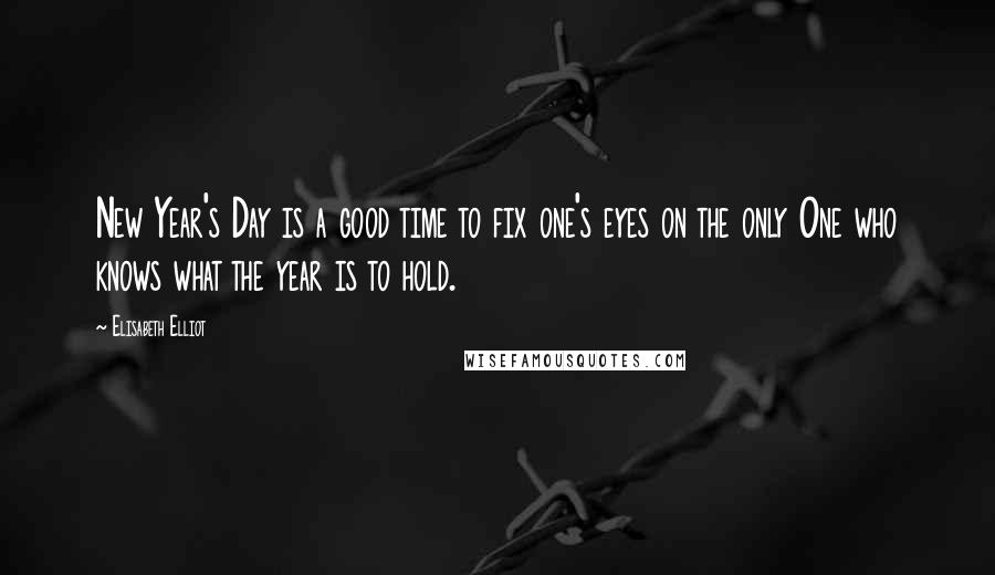 Elisabeth Elliot quotes: New Year's Day is a good time to fix one's eyes on the only One who knows what the year is to hold.