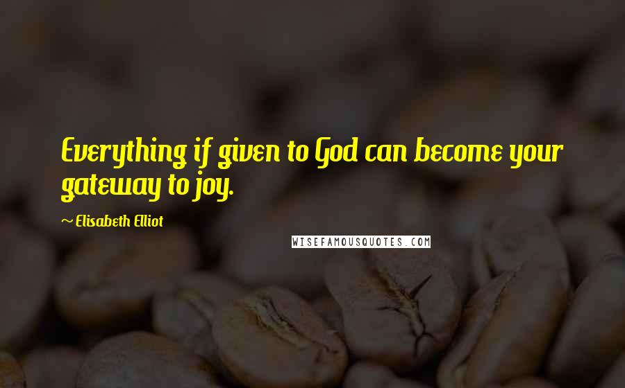 Elisabeth Elliot quotes: Everything if given to God can become your gateway to joy.