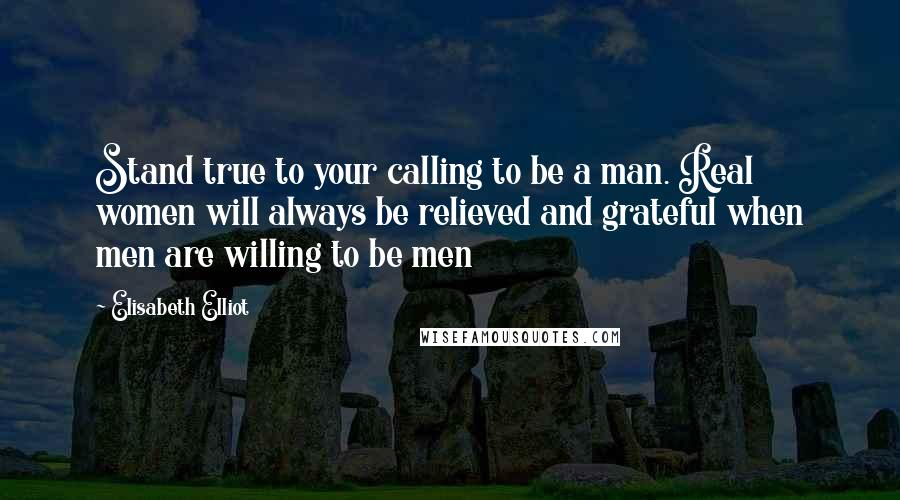 Elisabeth Elliot quotes: Stand true to your calling to be a man. Real women will always be relieved and grateful when men are willing to be men