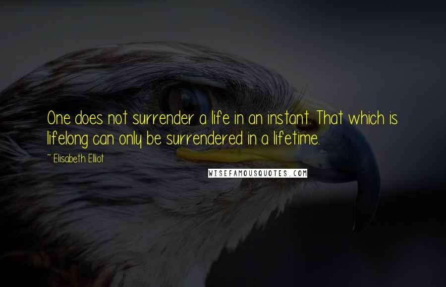 Elisabeth Elliot quotes: One does not surrender a life in an instant. That which is lifelong can only be surrendered in a lifetime.