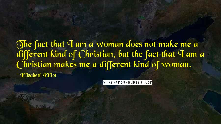 Elisabeth Elliot quotes: The fact that I am a woman does not make me a different kind of Christian, but the fact that I am a Christian makes me a different kind of