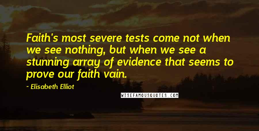 Elisabeth Elliot quotes: Faith's most severe tests come not when we see nothing, but when we see a stunning array of evidence that seems to prove our faith vain.