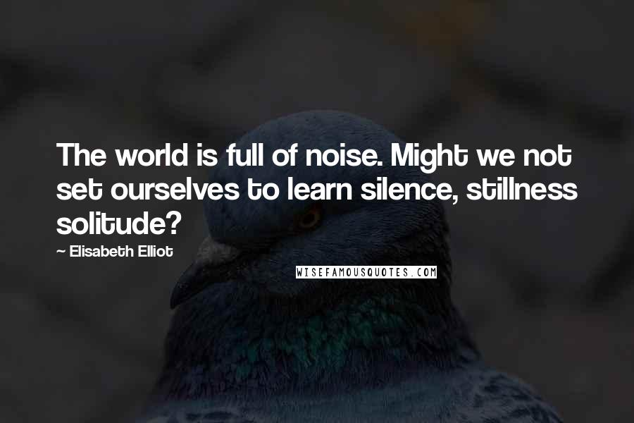 Elisabeth Elliot quotes: The world is full of noise. Might we not set ourselves to learn silence, stillness solitude?