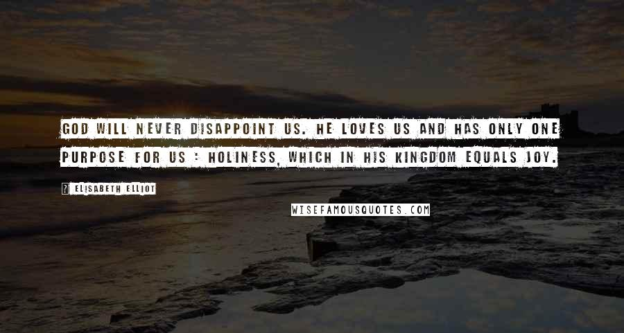 Elisabeth Elliot quotes: God will never disappoint us. He loves us and has only one purpose for us : holiness, which in His kingdom equals joy.