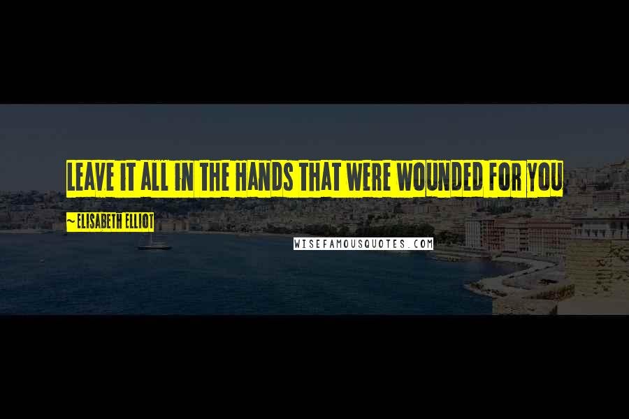 Elisabeth Elliot quotes: Leave it all in the Hands that were wounded for you