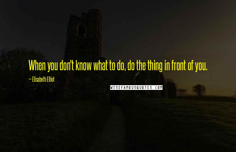 Elisabeth Elliot quotes: When you don't know what to do, do the thing in front of you.