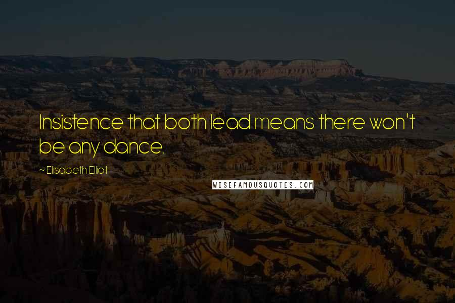 Elisabeth Elliot quotes: Insistence that both lead means there won't be any dance.
