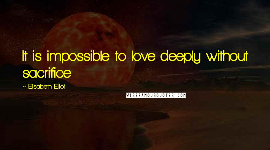 Elisabeth Elliot quotes: It is impossible to love deeply without sacrifice.