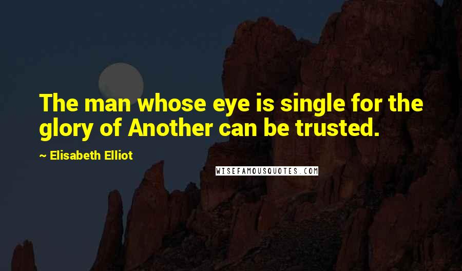 Elisabeth Elliot quotes: The man whose eye is single for the glory of Another can be trusted.