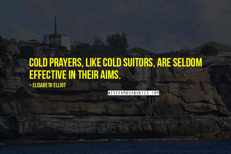 Elisabeth Elliot quotes: Cold prayers, like cold suitors, are seldom effective in their aims.