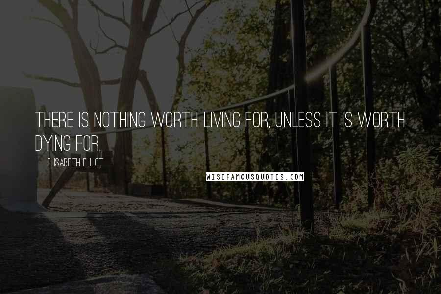 Elisabeth Elliot quotes: There is nothing worth living for, unless it is worth dying for.